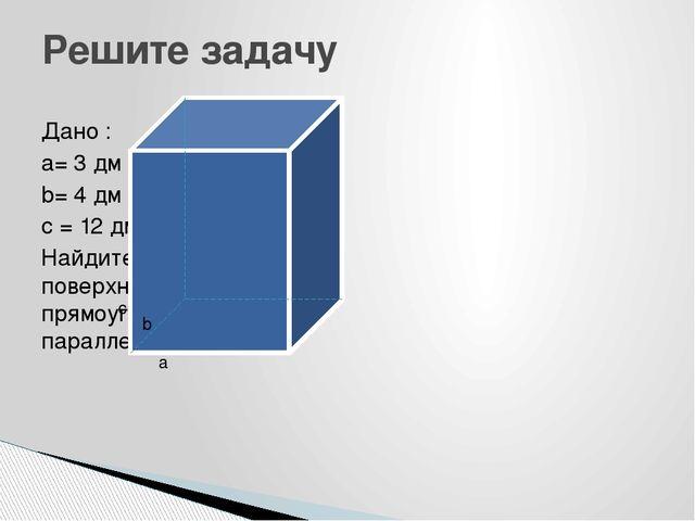 Дано : a= 3 дм b= 4 дм с = 12 дм Найдите площадь поверхности этого прямоуголь...