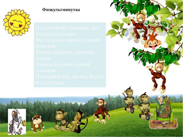 Физкультминутка В год весёлой обезьянки, мы играем на полянке. Мы на дереве в...