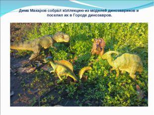 Дима Макаров собрал коллекцию из моделей динозавриков и поселил их в Городе д