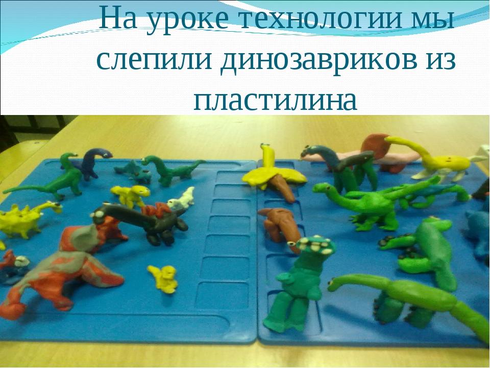 На уроке технологии мы слепили динозавриков из пластилина