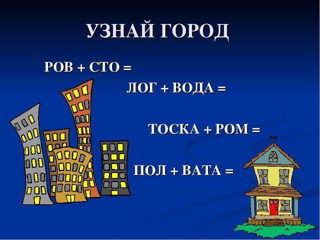 УЗНАЙ ГОРОД РОВ + СТО = ЛОГ + ВОДА = ТОСКА + РОМ = ПОЛ + ВАТА =