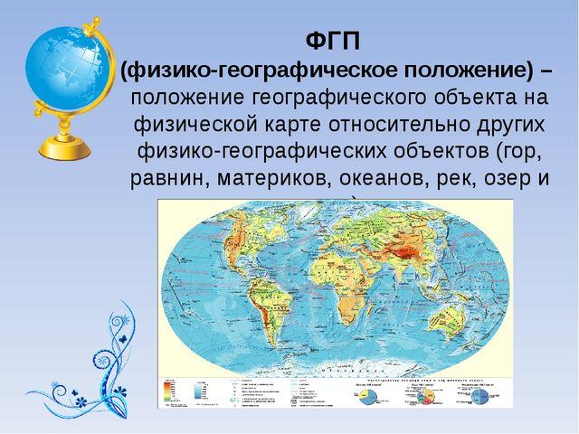 ФГП (физико-географическое положение) – положение географического объекта на...
