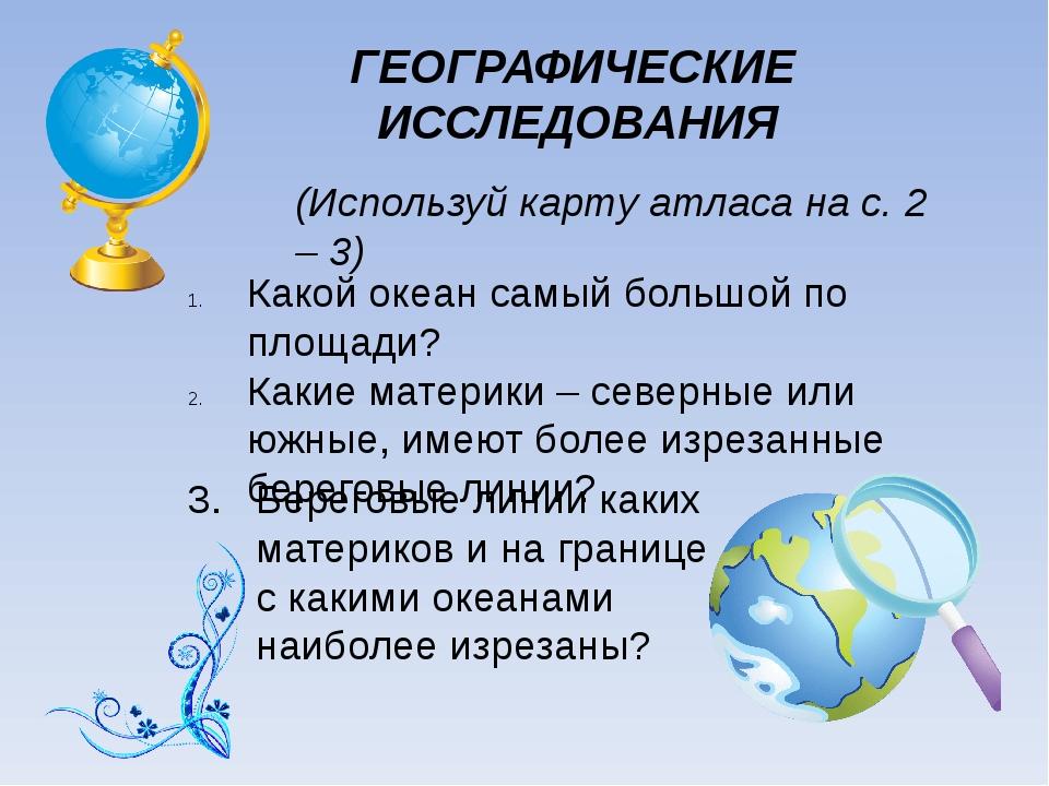 ГЕОГРАФИЧЕСКИЕ ИССЛЕДОВАНИЯ (Используй карту атласа на с. 2 – 3) Какой океан...