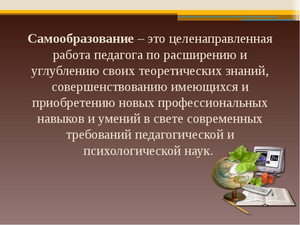 Самообразование – это целенаправленная работа педагога по расширению и углубл...