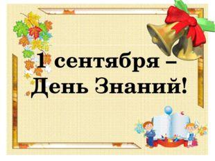 1 сентября – День Знаний! Учёба, здравствуй! Лицей наш, здравствуй! Идём за з