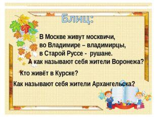 В Москве живут москвичи, во Владимире – владимирцы, в Старой Руссе - рушане.