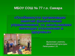МБОУ СОШ № 77 г.о. Самара «Особенности организации занятий физическими упражн