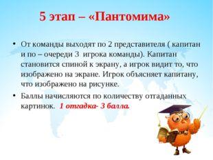 5 этап – «Пантомима» От команды выходят по 2 представителя ( капитан и по – о