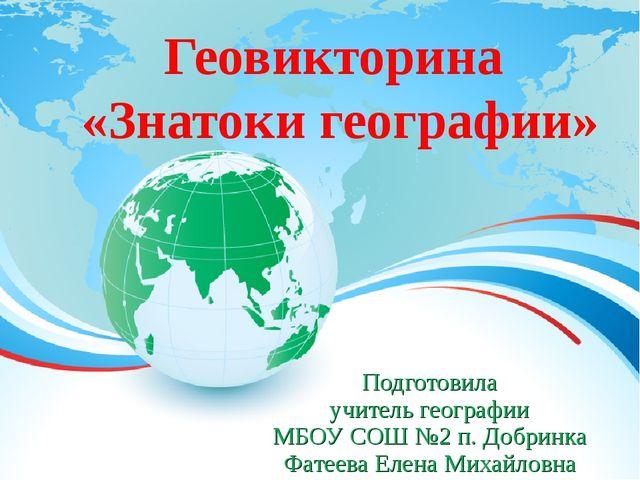 Геовикторина «Знатоки географии» Подготовила учитель географии МБОУ СОШ №2 п....