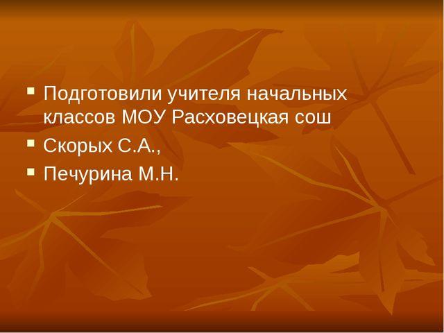 Подготовили учителя начальных классов МОУ Расховецкая сош Скорых С.А., Печури...