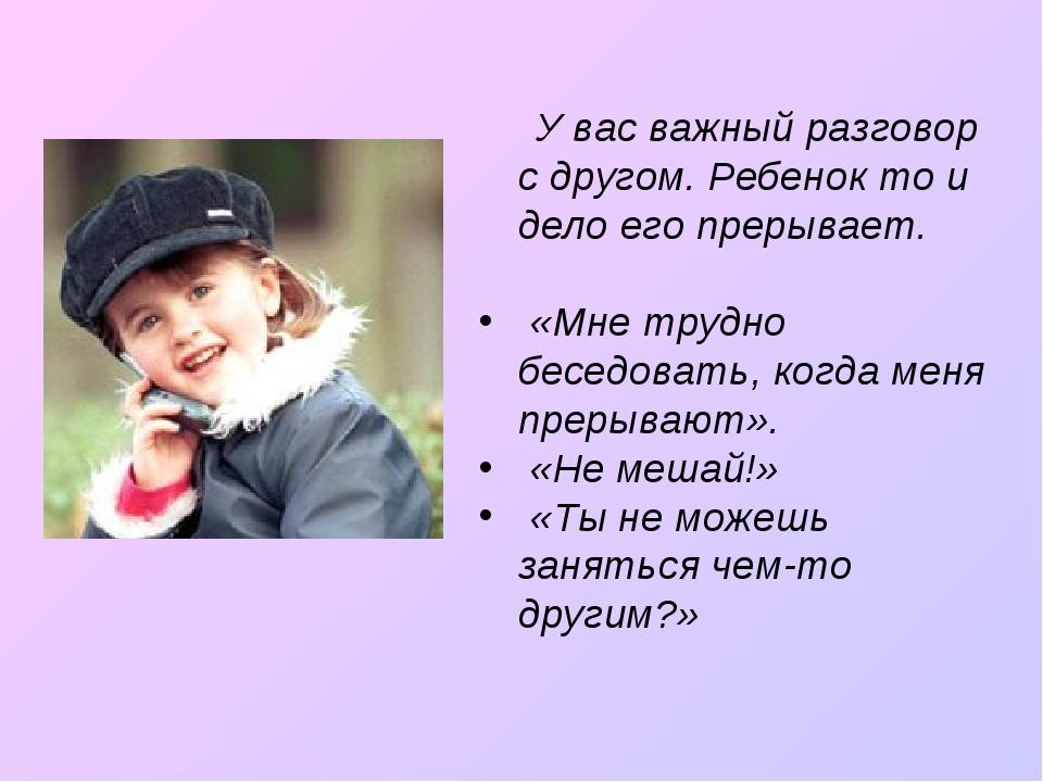 У вас важный разговор с другом. Ребенок то и дело его прерывает. «Мне трудно...