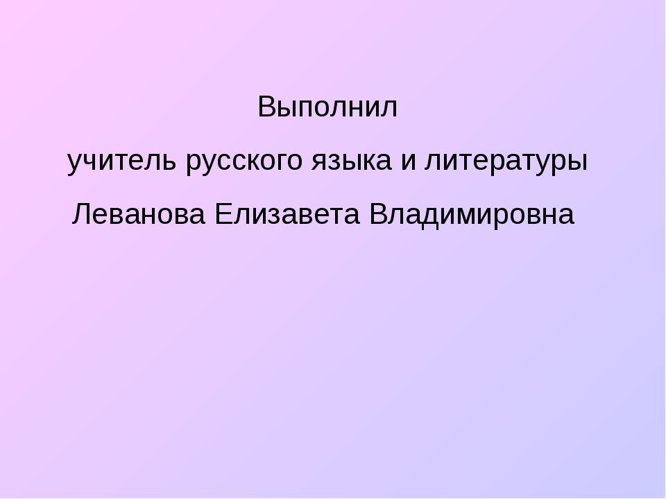 Выполнил учитель русского языка и литературы Леванова Елизавета Владимировна