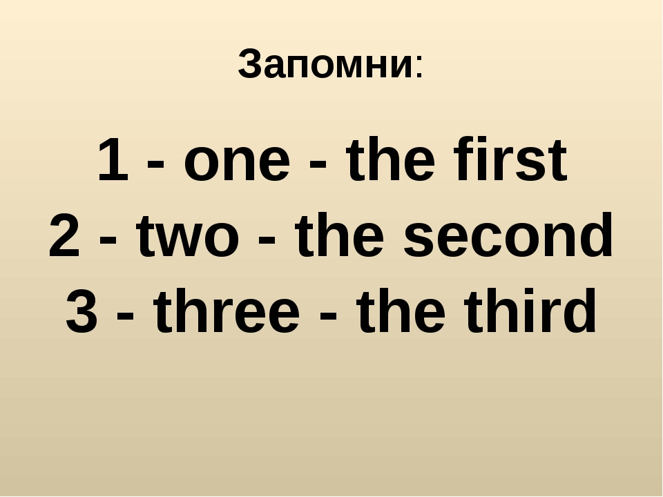 Запомни: 1 - one - the first 2 - two - the second 3 - three - the third