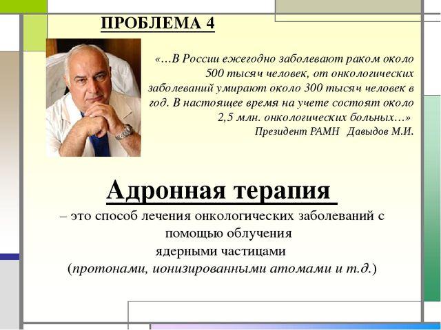 ПРОБЛЕМА 4 «…В России ежегодно заболевают раком около 500 тысяч человек, от о...