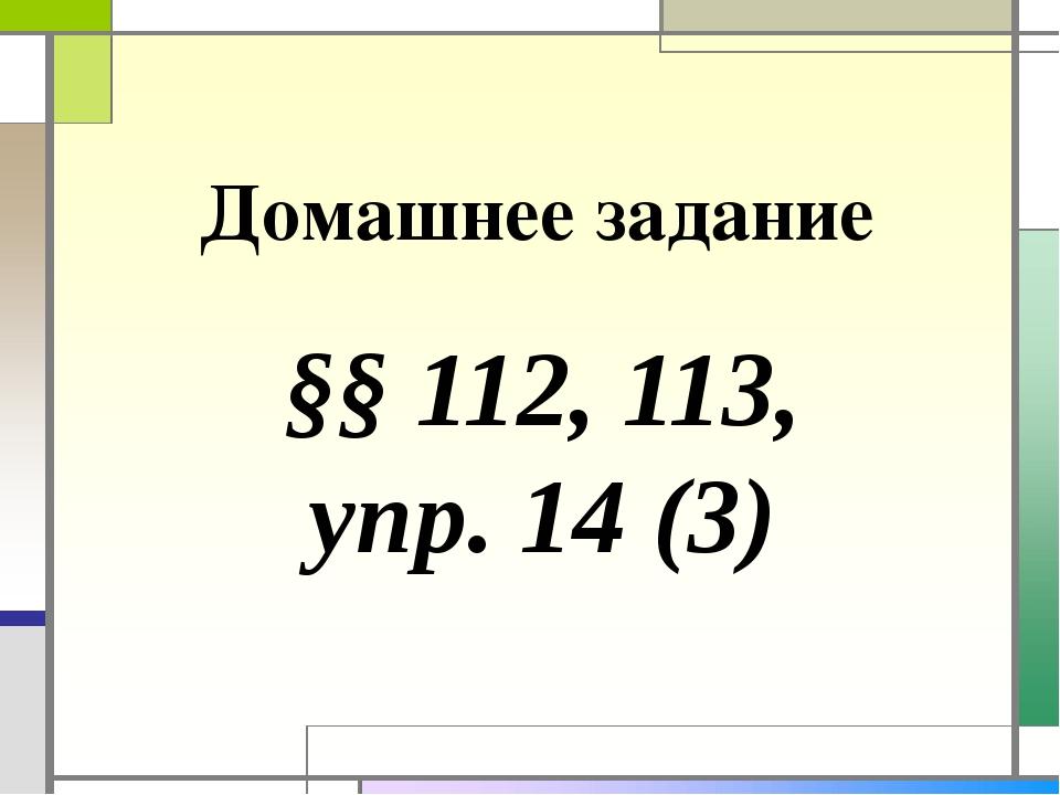 Домашнее задание §§ 112, 113, упр. 14 (3)