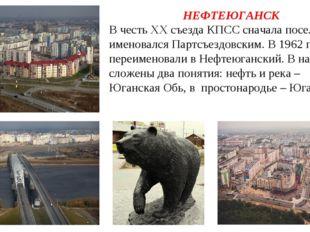 НЕФТЕЮГАНСК В честь XX съезда КПСС сначала поселок именовался Партсъездовским