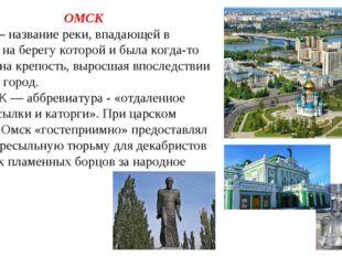 ОМСК 1. Омь – название реки, впадающей в Иртыш, на берегу которой и была когд