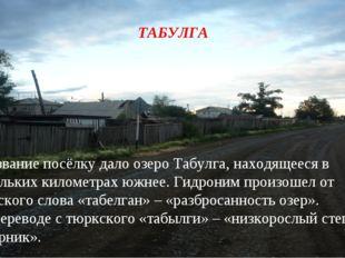 1. Название посёлку дало озеро Табулга, находящееся в нескольких километрах ю
