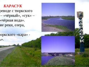 КАРАСУК 1. В переводе с тюркского «кара» – «чёрный», «сук» – вода = «чёрная в
