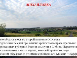 МИХАЙЛОВКА Село образовалось во второй половине XIX века. Обделенные землей п
