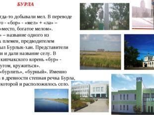 БУРЛА 1. Здесь когда-то добывали мел. В переводе с казахского - «бор» - «мел»