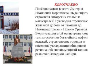 КОРОТЧАЕВО Посёлок назван в честь Дмитрия Ивановича Коротчаева, выдающегося с