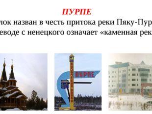 ПУРПЕ Посёлок назван в честь притока реки Пяку-Пур, что в переводе с ненецког