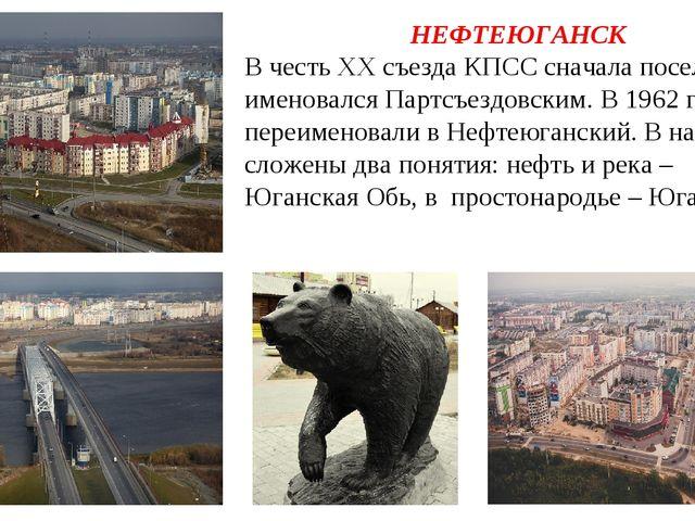 НЕФТЕЮГАНСК В честь XX съезда КПСС сначала поселок именовался Партсъездовским...