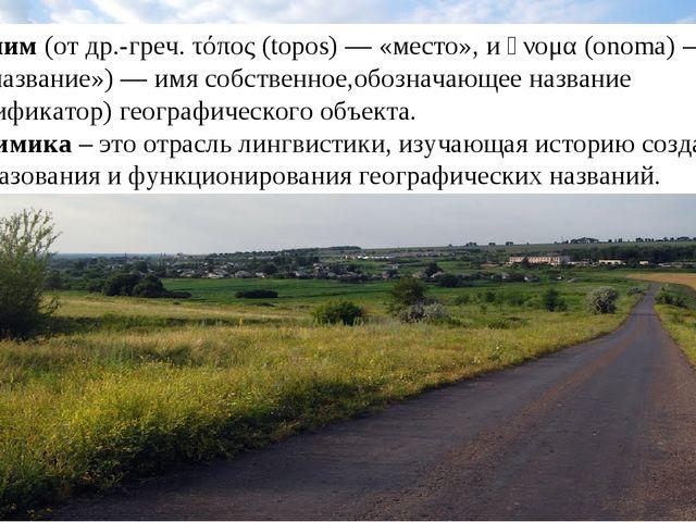 Топо́ним (от др.-греч. τόπος (topos) — «место», и ὄνομα (onoma) — «имя, назва...