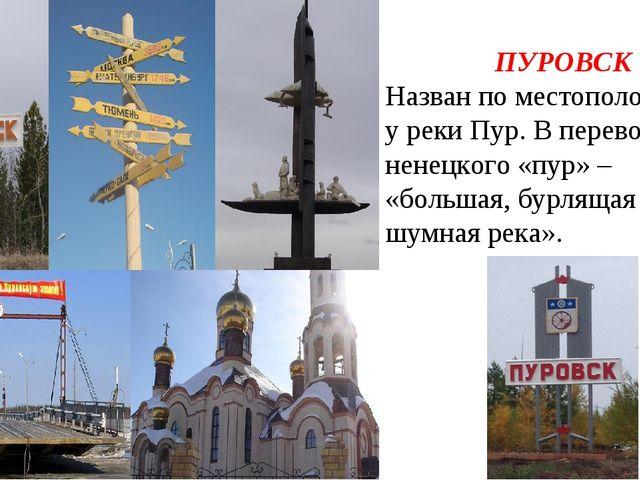 ПУРОВСК Назван по местоположению у реки Пур. В переводе с ненецкого «пур» – «...