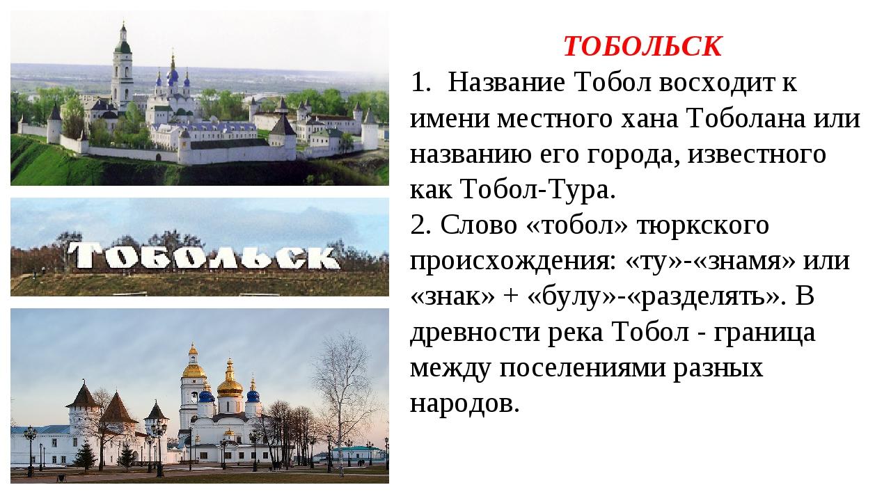 ТОБОЛЬСК 1. Название Тобол восходит к имени местного хана Тоболана или назван...