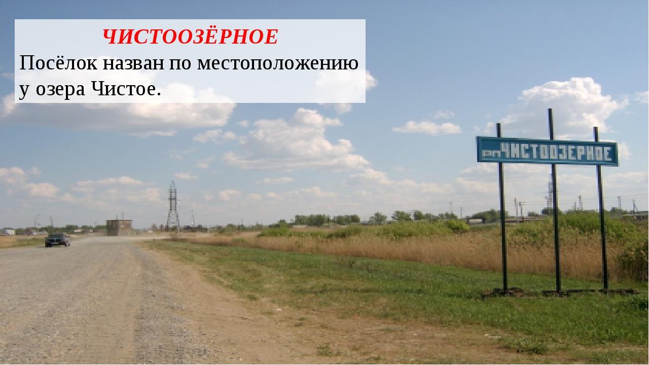 ЧИСТООЗЁРНОЕ Посёлок назван по местоположению у озера Чистое.