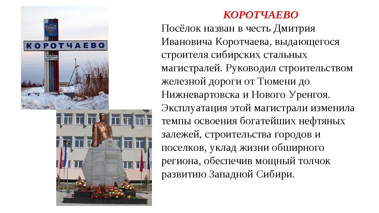КОРОТЧАЕВО Посёлок назван в честь Дмитрия Ивановича Коротчаева, выдающегося с...