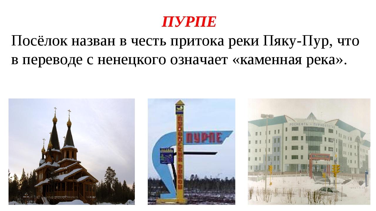 ПУРПЕ Посёлок назван в честь притока реки Пяку-Пур, что в переводе с ненецког...