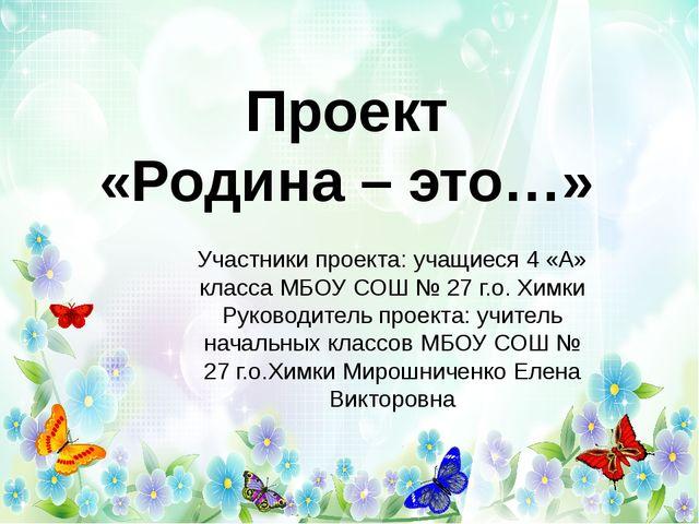 Проект «Родина – это…» Участники проекта: учащиеся 4 «А» класса МБОУ СОШ № 27...