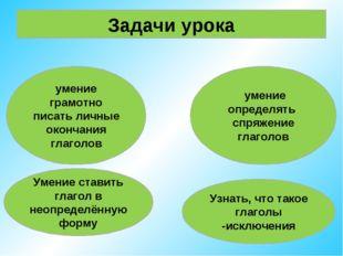 Задачи урока умение грамотно писать личные окончания глаголов умение определя