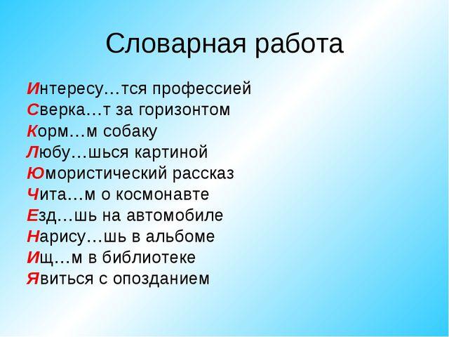 Словарная работа Интересу…тся профессией Сверка…т за горизонтом Корм…м собаку...