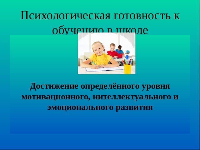 Психологическая готовность к обучению в школе Достижение определённого уровня...