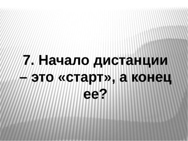 7. Начало дистанции – это «старт», а конец ее?