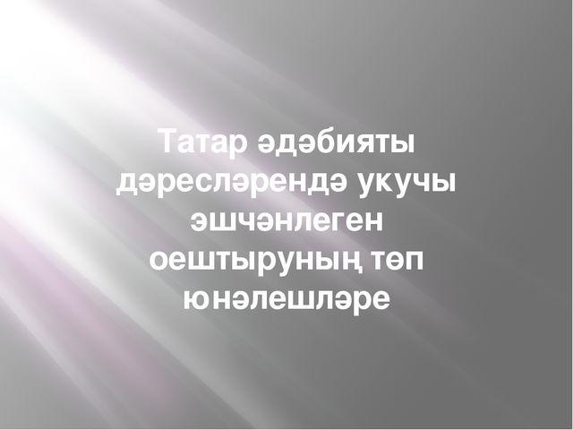 Татар әдәбияты дәресләрендә укучы эшчәнлеген оештыруның төп юнәлешләре