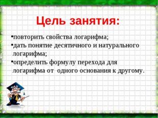 Цель занятия: повторить свойства логарифма; дать понятие десятичного и натура