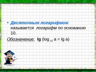 Десятичным логарифмом называется логарифм по основанию 10. Обозначение: lg