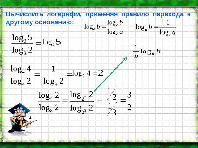 Вычислить логарифм, применяя правило перехода к другому основанию: