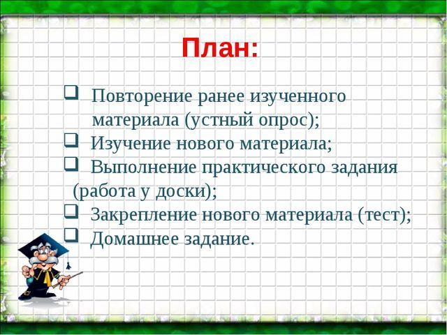 План: Повторение ранее изученного материала (устный опрос); Изучение нового м...
