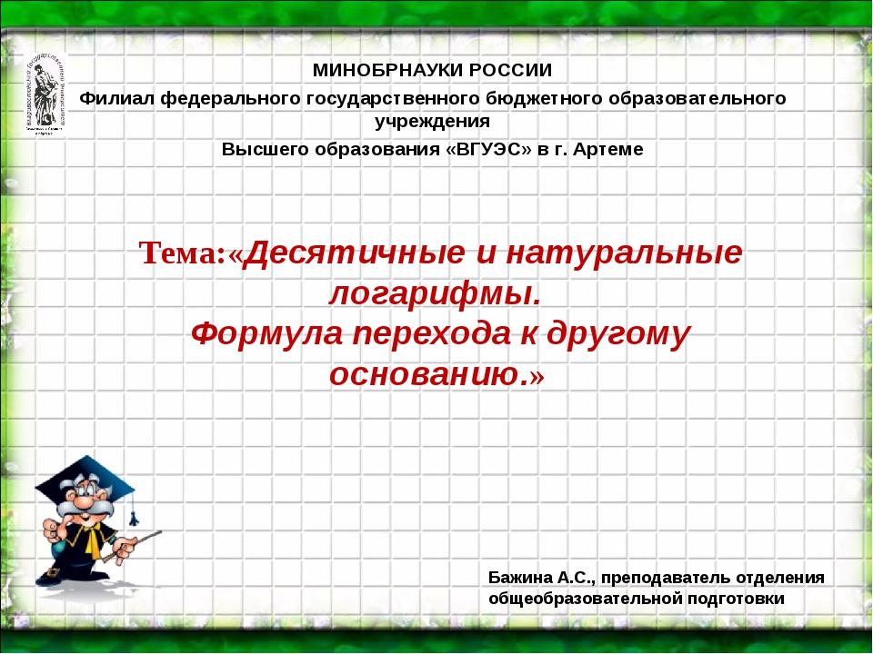 Тема:«Десятичные и натуральные логарифмы. Формула перехода к другому основани...