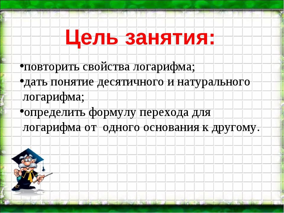 Цель занятия: повторить свойства логарифма; дать понятие десятичного и натура...