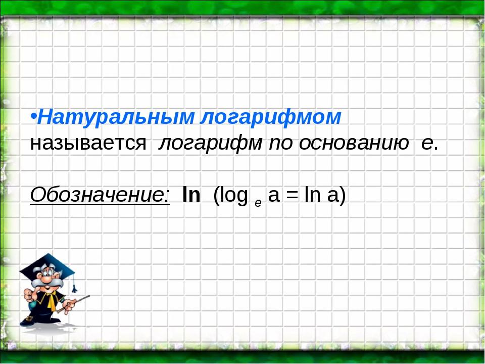 Натуральным логарифмом называется логарифм по основанию е. Обозначение: ln...