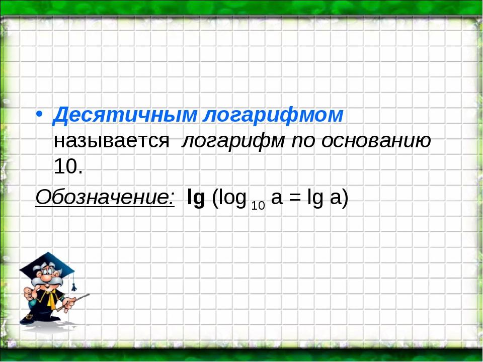 Десятичным логарифмом называется логарифм по основанию 10. Обозначение: lg...