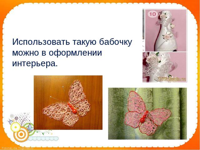 Использовать такую бабочку можно в оформлении интерьера.