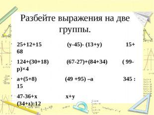 Разбейте выражения на две группы. 25+12+15 (у-45)- (13+у) 15+ 68 124+(30+18)